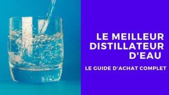 Le meilleur distillateur d'eau, comparatifs et guide d'achat